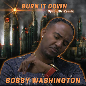 New Soul Music Single Release for April 2021 from Bobby Washington - Burn It Down (DjSoulBr Remix)