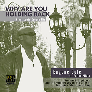 Eugene Cole new single Why Are You Holding Back Ft.-Felton Pilate [Nigel-Lowis-Groove-Remix]